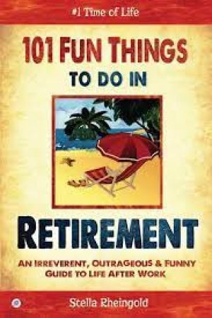 101 Fun things to do in Retirement – An Irreverent, Outrageous and Funny Guide to Life After Work