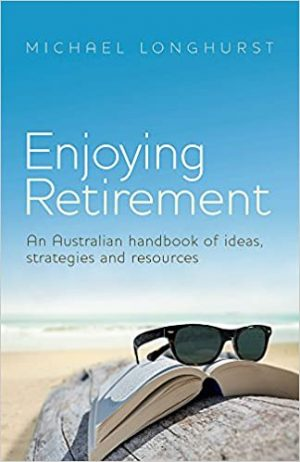 Enjoying Retirement- An Australian handbook of ideas, strategies and resources